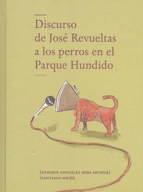 Discurso de josé Revueltas a los perros en el Parque Hundido de Enrique González Rojo Arthur, ideazapato.