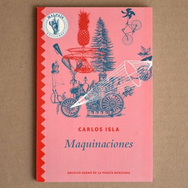 Isla, Carlos. Maquinaciones. México, Malpaís Ediciones, 2014.  84 págs. Col. Archivo negro de la poesía mexicana.